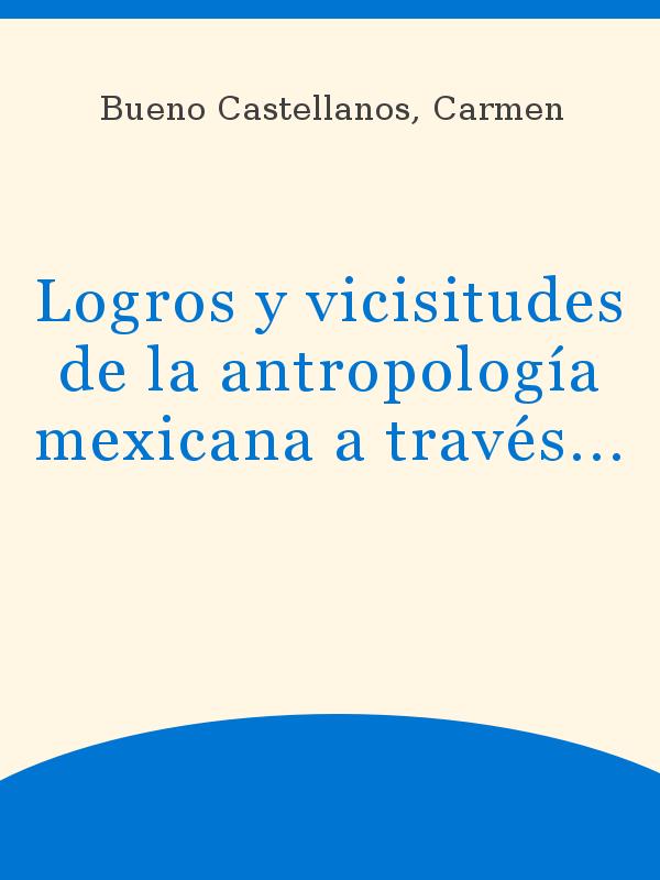 Logros Y Vicisitudes De La Antropología Mexicana A Través De